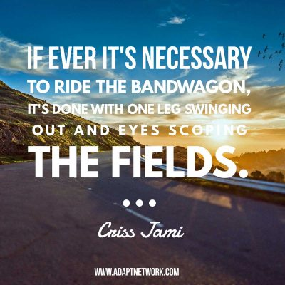 """""""If ever it's necessary to ride the bandwagon, it's done with one leg swinging out and eyes scoping the fields."""""""