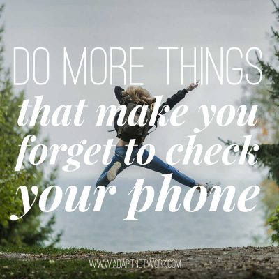 """Do more things that make you forget to check your phone."""